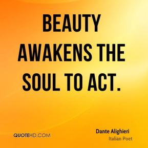 Beauty awakens the soul to act.