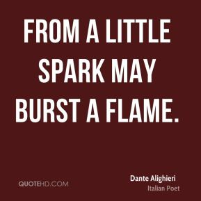 From a little spark may burst a flame.