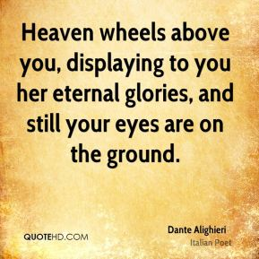 Dante Alighieri - Heaven wheels above you, displaying to you her eternal glories, and still your eyes are on the ground.