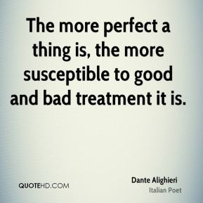 The more perfect a thing is, the more susceptible to good and bad treatment it is.