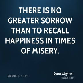 There is no greater sorrow than to recall happiness in times of misery.