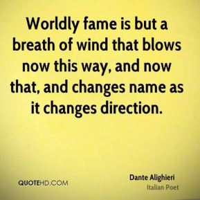 Dante Alighieri - Worldly fame is but a breath of wind that blows now this way, and now that, and changes name as it changes direction.