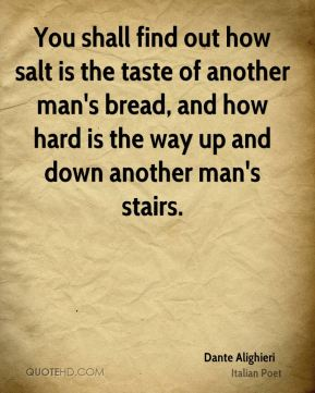You shall find out how salt is the taste of another man's bread, and how hard is the way up and down another man's stairs.