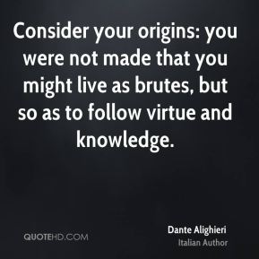 Consider your origins: you were not made that you might live as brutes, but so as to follow virtue and knowledge.