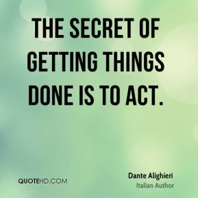 The secret of getting things done is to act.