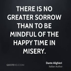Dante Alighieri - There is no greater sorrow than to be mindful of the happy time in misery.