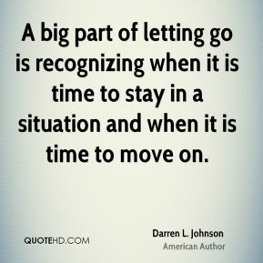 A big part of letting go is recognizing when it is time to stay in a situation and when it is time to move on.