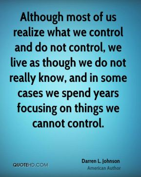 Although most of us realize what we control and do not control, we live as though we do not really know, and in some cases we spend years focusing on things we cannot control.