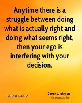 Darren L. Johnson - Anytime there is a struggle between doing what is actually right and doing what seems right, then your ego is interfering with your decision.