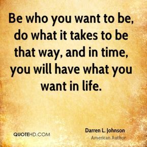 Be who you want to be, do what it takes to be that way, and in time, you will have what you want in life.
