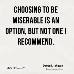 Darren L. Johnson - Choosing to be miserable is an option, but not one I recommend.