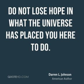 Do not lose hope in what the universe has placed you here to do.