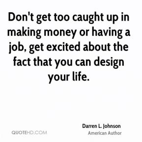 Don't get too caught up in making money or having a job, get excited about the fact that you can design your life.