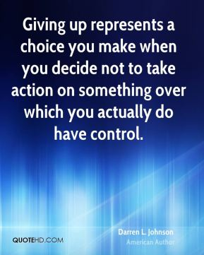 Darren L. Johnson - Giving up represents a choice you make when you decide not to take action on something over which you actually do have control.