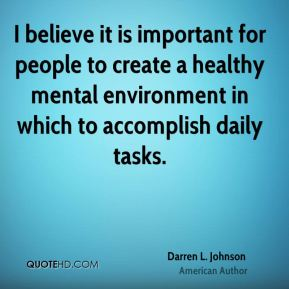 Darren L. Johnson - I believe it is important for people to create a healthy mental environment in which to accomplish daily tasks.