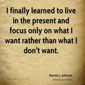 Darren L. Johnson - I finally learned to live in the present and focus only on what I want rather than what I don't want.