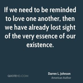 Darren L. Johnson - If we need to be reminded to love one another, then we have already lost sight of the very essence of our existence.