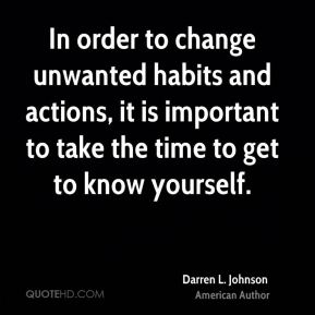 In order to change unwanted habits and actions, it is important to take the time to get to know yourself.