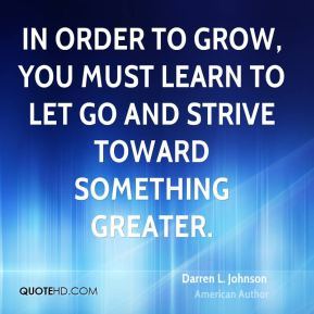 Darren L. Johnson - In order to grow, you must learn to let go and strive toward something greater.