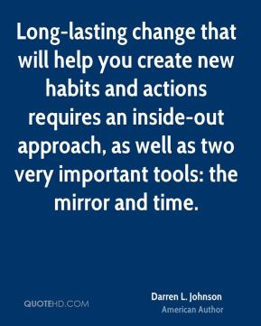 Darren L. Johnson - Long-lasting change that will help you create new habits and actions requires an inside-out approach, as well as two very important tools: the mirror and time.