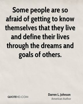 Darren L. Johnson - Some people are so afraid of getting to know themselves that they live and define their lives through the dreams and goals of others.