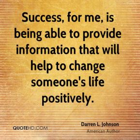 Darren L. Johnson - Success, for me, is being able to provide information that will help to change someone's life positively.