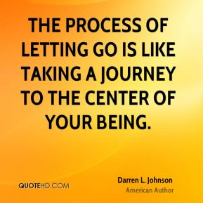 The process of letting go is like taking a journey to the center of your being.