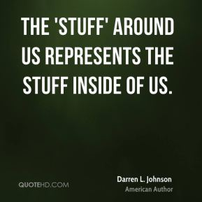 The 'stuff' around us represents the stuff inside of us.