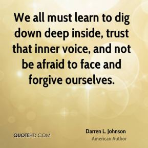 Darren L. Johnson - We all must learn to dig down deep inside, trust that inner voice, and not be afraid to face and forgive ourselves.
