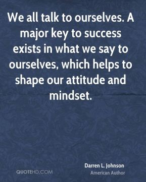 Darren L. Johnson - We all talk to ourselves. A major key to success exists in what we say to ourselves, which helps to shape our attitude and mindset.