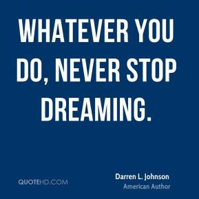 Whatever you do, never stop dreaming.