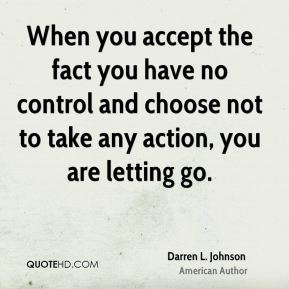 When you accept the fact you have no control and choose not to take any action, you are letting go.