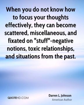 "Darren L. Johnson - When you do not know how to focus your thoughts effectively, they can become scattered, miscellaneous, and fixated on ""stuff""-negative notions, toxic relationships, and situations from the past."