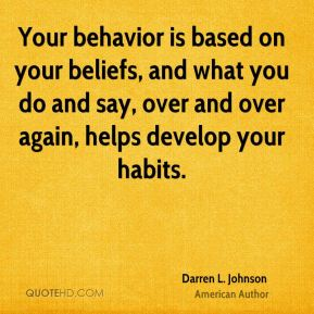 Your behavior is based on your beliefs, and what you do and say, over and over again, helps develop your habits.