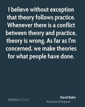 David Baker - I believe without exception that theory follows practice. Whenever there is a conflict between theory and practice, theory is wrong. As far as I'm concerned, we make theories for what people have done.