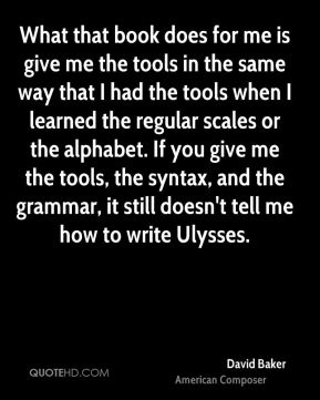 David Baker - What that book does for me is give me the tools in the same way that I had the tools when I learned the regular scales or the alphabet. If you give me the tools, the syntax, and the grammar, it still doesn't tell me how to write Ulysses.