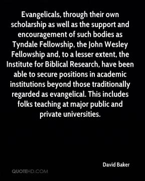 David Baker - Evangelicals, through their own scholarship as well as the support and encouragement of such bodies as Tyndale Fellowship, the John Wesley Fellowship and, to a lesser extent, the Institute for Biblical Research, have been able to secure positions in academic institutions beyond those traditionally regarded as evangelical. This includes folks teaching at major public and private universities.
