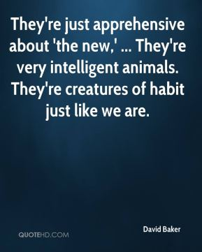 David Baker - They're just apprehensive about 'the new,' ... They're very intelligent animals. They're creatures of habit just like we are.