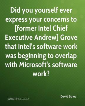 David Boies - Did you yourself ever express your concerns to [former Intel Chief Executive Andrew] Grove that Intel's software work was beginning to overlap with Microsoft's software work?