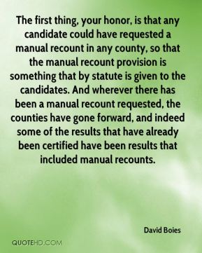 David Boies - The first thing, your honor, is that any candidate could have requested a manual recount in any county, so that the manual recount provision is something that by statute is given to the candidates. And wherever there has been a manual recount requested, the counties have gone forward, and indeed some of the results that have already been certified have been results that included manual recounts.