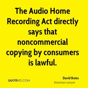 David Boies - The Audio Home Recording Act directly says that noncommercial copying by consumers is lawful.