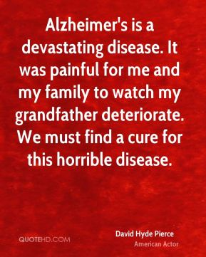 Alzheimer's is a devastating disease. It was painful for me and my family to watch my grandfather deteriorate. We must find a cure for this horrible disease.