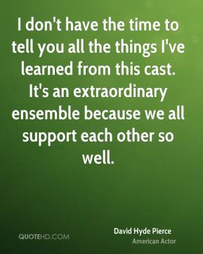 David Hyde Pierce - I don't have the time to tell you all the things I've learned from this cast. It's an extraordinary ensemble because we all support each other so well.