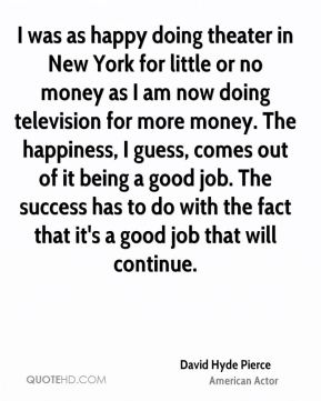 I was as happy doing theater in New York for little or no money as I am now doing television for more money. The happiness, I guess, comes out of it being a good job. The success has to do with the fact that it's a good job that will continue.