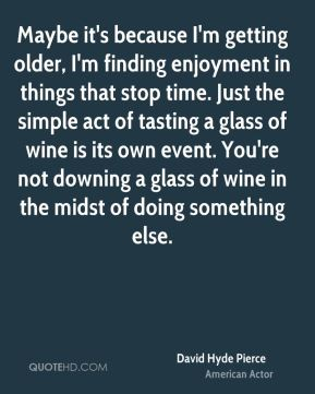 David Hyde Pierce - Maybe it's because I'm getting older, I'm finding enjoyment in things that stop time. Just the simple act of tasting a glass of wine is its own event. You're not downing a glass of wine in the midst of doing something else.
