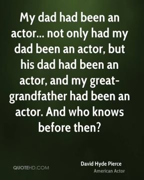 My dad had been an actor... not only had my dad been an actor, but his dad had been an actor, and my great-grandfather had been an actor. And who knows before then?