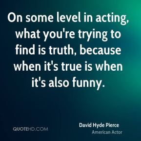 On some level in acting, what you're trying to find is truth, because when it's true is when it's also funny.