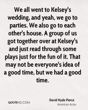 David Hyde Pierce - We all went to Kelsey's wedding, and yeah, we go to parties. We also go to each other's house. A group of us got together over at Kelsey's and just read through some plays just for the fun of it. That may not be everyone's idea of a good time, but we had a good time.