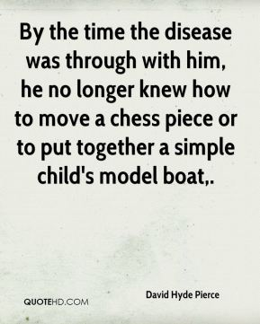 David Hyde Pierce - By the time the disease was through with him, he no longer knew how to move a chess piece or to put together a simple child's model boat.