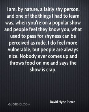 David Hyde Pierce - I am, by nature, a fairly shy person, and one of the things I had to learn was, when you're on a popular show and people feel they know you, what used to pass for shyness can be perceived as rude. I do feel more vulnerable, but people are always nice. Nobody ever comes up and throws food on me and says the show is crap.